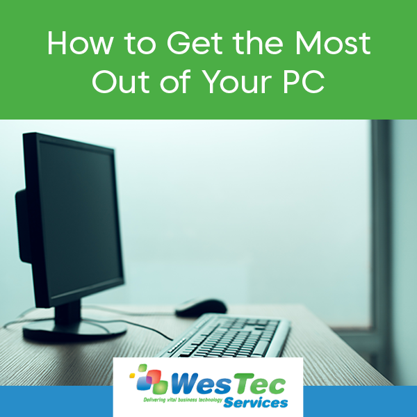 How to Get the Most Out of Your PC - WesTec Services